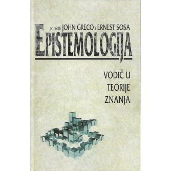 JOHN GRECO I ERNEST SOSA : EPISTEMOLOGIJA : VODIČ U TEORIJE ZNANJA